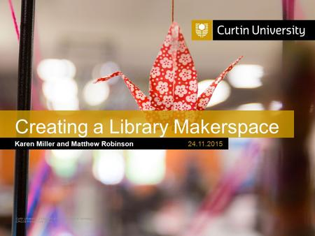 Curtin University is a trademark of Curtin University of Technology CRICOS Provider Code 00301J Karen Miller and Matthew Robinson Creating a Library Makerspace.