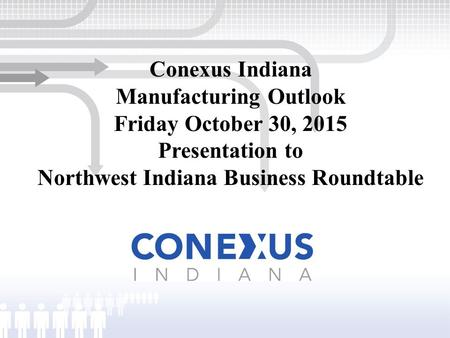 Conexus Indiana Manufacturing Outlook Friday October 30, 2015 Presentation to Northwest Indiana Business Roundtable.