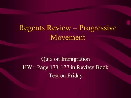 Regents Review – Progressive Movement Quiz on Immigration HW: Page 173-177 in Review Book Test on Friday.