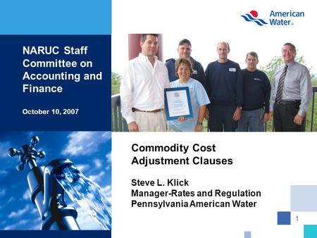 1 Commodity Cost Adjustment Clauses Steve L. Klick Manager-Rates and Regulation Pennsylvania American Water NARUC Staff Committee on Accounting and Finance.