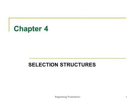 Programming Fundamentals1 Chapter 4 SELECTION STRUCTURES.
