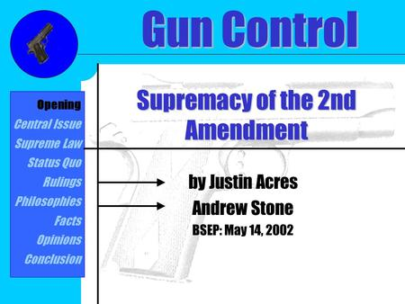 Supremacy of the 2nd Amendment by Justin Acres Andrew Stone BSEP: May 14, 2002 Gun Control Opening Central Issue Supreme Law Status Quo Rulings Philosophies.