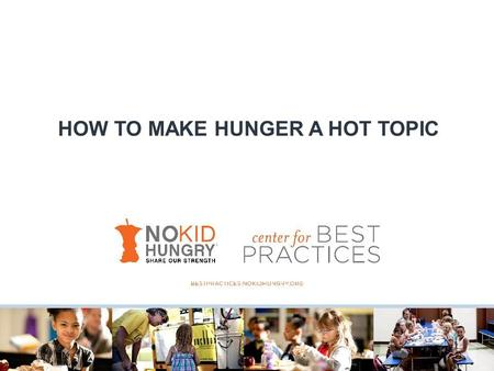 HOW TO MAKE HUNGER A HOT TOPIC. What is No Kid Hungry? We're not (just) ending childhood hunger in America.