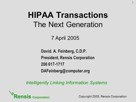 Intelligently Linking Information Systems Copyright 2005, Rensis Corporation Rensis Corporation HIPAA Transactions The Next Generation David. A. Feinberg,