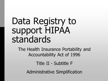 Data Registry to support HIPAA standards The Health Insurance Portability and Accountability Act of 1996 Title II - Subtitle F Administrative Simplification.