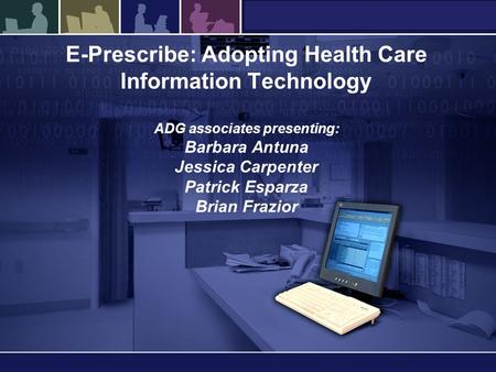 E-Prescribe: Adopting Health Care Information Technology ADG associates presenting: Barbara Antuna Jessica Carpenter Patrick Esparza Brian Frazior.
