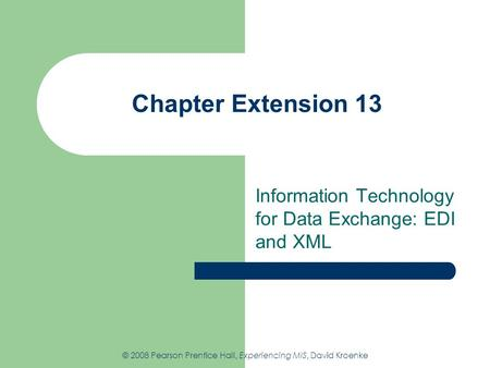 Chapter Extension 13 Information Technology for Data Exchange: EDI and XML © 2008 Pearson Prentice Hall, Experiencing MIS, David Kroenke.