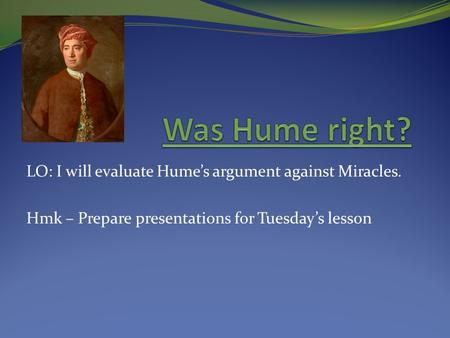 LO: I will evaluate Hume's argument against Miracles. Hmk – Prepare presentations for Tuesday's lesson.