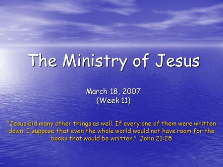"The Ministry of Jesus March 18, 2007 (Week 11) ""Jesus did many other things as well. If every one of them were written down, I suppose that even the whole."