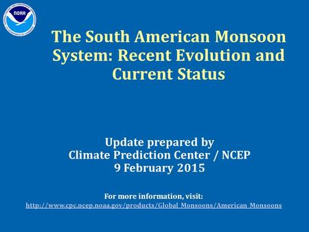 The South American Monsoon System: Recent Evolution and Current Status Update prepared by Climate Prediction Center / NCEP 9 February 2015 For more information,