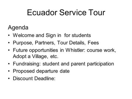 Ecuador Service Tour Agenda Welcome and Sign in for students Purpose, Partners, Tour Details, Fees Future opportunities in Whistler: course work, Adopt.