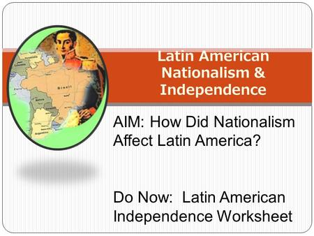Latin American Nationalism & Independence AIM: How Did Nationalism Affect Latin America? Do Now: Latin American Independence Worksheet.