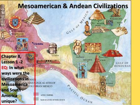 Mesoamerican & Andean Civilizations Chapter 8, Lesson 1 -2 EQ: In what ways were the civilizations in Mesoamerica and South America unique EQ: In what.