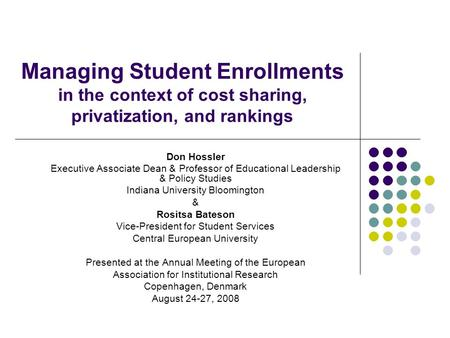 Managing Student Enrollments in the context of cost sharing, privatization, and rankings Don Hossler Executive Associate Dean & Professor of Educational.