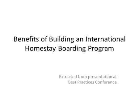 Benefits of Building an International Homestay Boarding Program Extracted from presentation at Best Practices Conference.