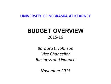 UNIVERSITY OF NEBRASKA AT KEARNEY BUDGET OVERVIEW 2015-16 Barbara L. Johnson Vice Chancellor Business and Finance November 2015.