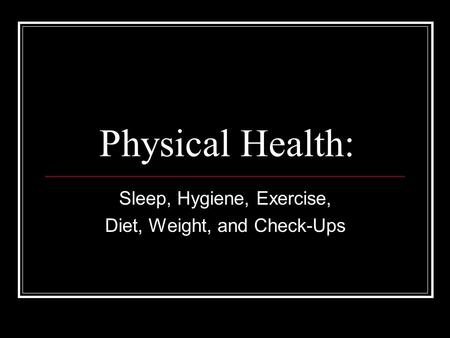 Physical Health: Sleep, Hygiene, Exercise, Diet, Weight, and Check-Ups.