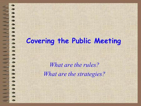 Covering the Public Meeting What are the rules? What are the strategies?