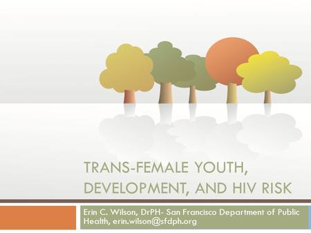 TRANS-FEMALE YOUTH, DEVELOPMENT, AND HIV RISK Erin C. Wilson, DrPH- San Francisco Department of Public Health,