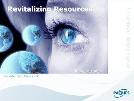 1 Revitalizing Resources Presented by : Ganesh PC INDIA, Oct 2015.