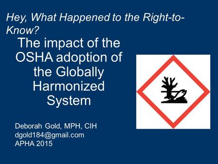 The impact of the OSHA adoption of the Globally Harmonized System Hey, What Happened to the Right-to- Know? Deborah Gold, MPH, CIH APHA.
