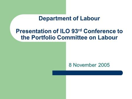 Department of Labour Presentation of ILO 93 rd Conference to the Portfolio Committee on Labour 8 November 2005.