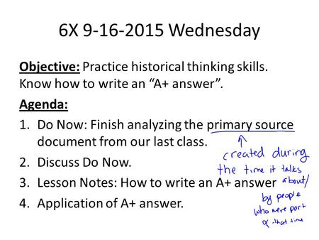 "6X 9-16-2015 Wednesday Objective: Practice historical thinking skills. Know how to write an ""A+ answer"". Agenda: 1.Do Now: Finish analyzing the primary."
