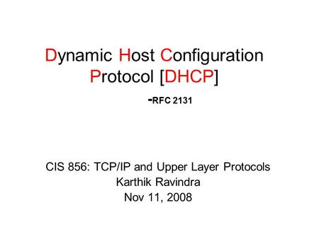 CIS 856: TCP/IP and Upper Layer Protocols Karthik Ravindra Nov 11, 2008 Dynamic Host Configuration Protocol [DHCP] - RFC 2131.