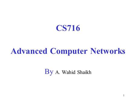 1 CS716 Advanced Computer Networks By A. Wahid Shaikh.