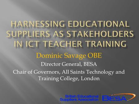 Dominic Savage OBE Director General, BESA Chair of Governors, All Saints Technology and Training College, London.