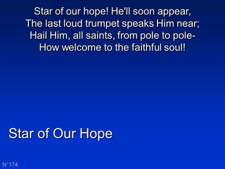 Star of Our Hope N°174 Star of our hope! He'll soon appear, The last loud trumpet speaks Him near; Hail Him, all saints, from pole to pole- How welcome.