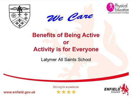 Www.enfield.gov.uk Striving for excellence Benefits of Being Active or Activity is for Everyone Latymer All Saints School.