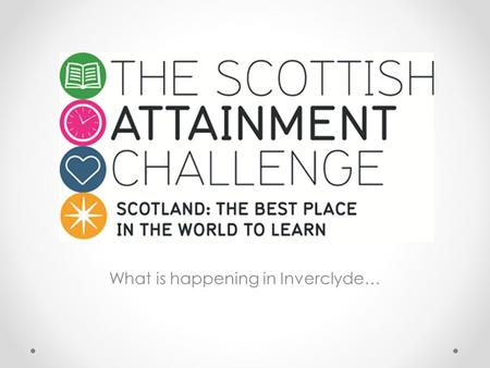 What is happening in Inverclyde…. Background £100m Attainment Scotland Fund – a funding initiative over 4 years (2015 – 2019) Challenge Authorities -