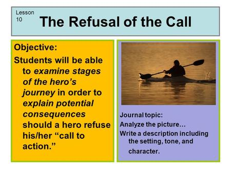 The Refusal of the Call Objective: Students will be able to examine stages of the hero's journey in order to explain potential consequences should a hero.