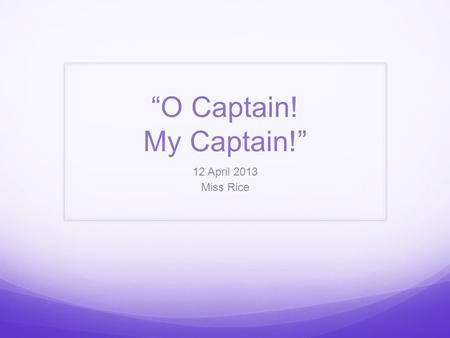 """O Captain! My Captain!"" 12 April 2013 Miss Rice."