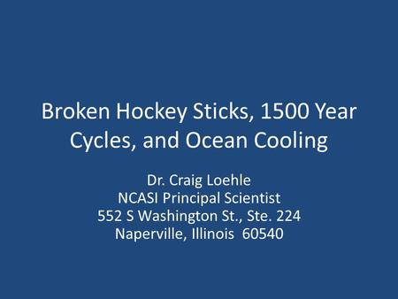 Broken Hockey Sticks, 1500 Year Cycles, and Ocean Cooling Dr. Craig Loehle NCASI Principal Scientist 552 S Washington St., Ste. 224 Naperville, Illinois.