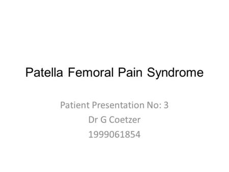 Patella Femoral Pain Syndrome Patient Presentation No: 3 Dr G Coetzer 1999061854.