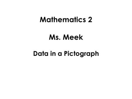 Mathematics 2 Ms. Meek Data in a Pictograph. When we want to record information we have gathered, we create a graph or chart. One type of graph is a pictograph.