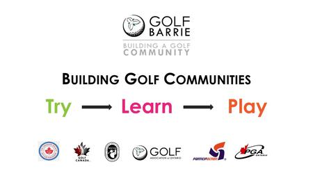 B UILDING G OLF C OMMUNITIES Try Learn Play. Why Are We Here? Industry Status New Beginnings – link golf & community What has been done in Barrie to date?