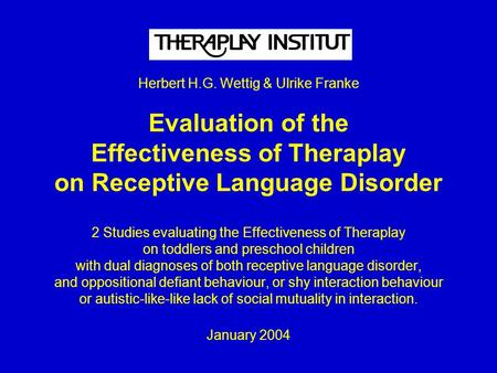 Herbert H.G. Wettig & Ulrike Franke Evaluation of the Effectiveness of Theraplay on Receptive Language Disorder 2 Studies evaluating the Effectiveness.