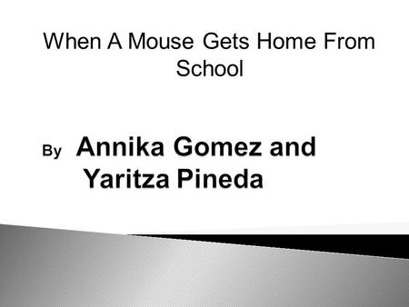 When A Mouse Gets Home From School. When a mouse gets home from school,