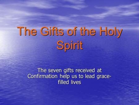 The Gifts of the Holy Spirit The seven gifts received at Confirmation help us to lead grace- filled lives.