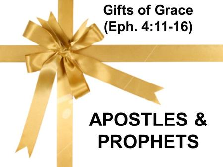 Gifts of Grace (Eph. 4:11-16) APOSTLES & PROPHETS.