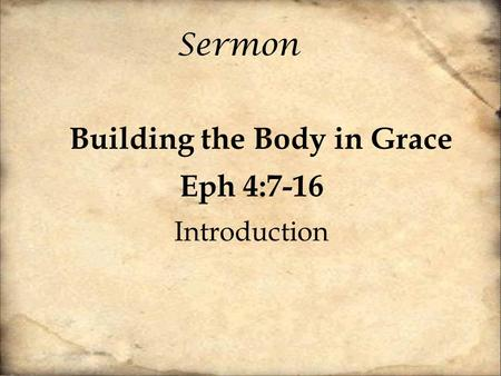 Sermon Building the Body in Grace Eph 4:7-16 Introduction.