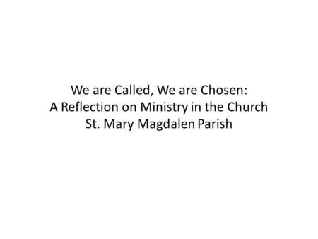 We are Called, We are Chosen: A Reflection on Ministry in the Church St. Mary Magdalen Parish.