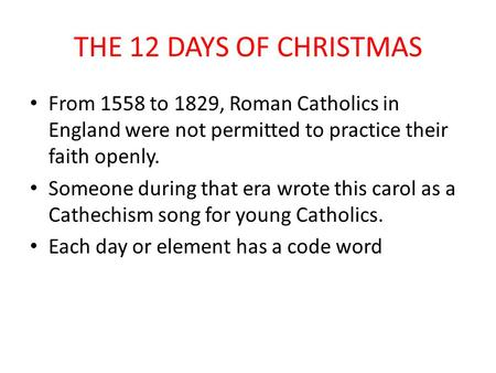THE 12 DAYS OF CHRISTMAS From 1558 to 1829, Roman Catholics in England were not permitted to practice their faith openly. Someone during that era wrote.