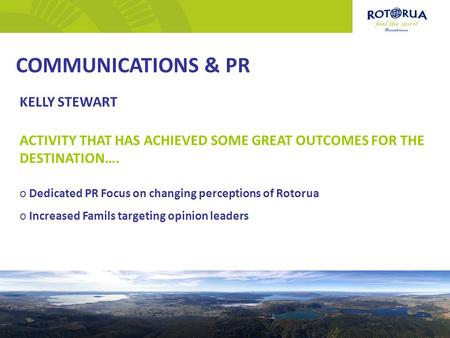 COMMUNICATIONS & PR KELLY STEWART ACTIVITY THAT HAS ACHIEVED SOME GREAT OUTCOMES FOR THE DESTINATION…. o Dedicated PR Focus on changing perceptions of.