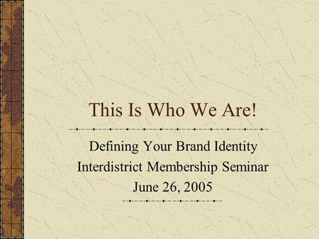 This Is Who We Are! Defining Your Brand Identity Interdistrict Membership Seminar June 26, 2005.