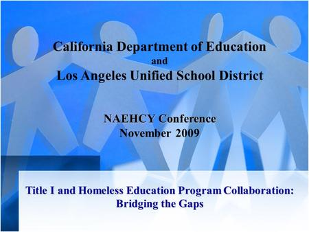 California Department of Education and Los Angeles Unified School District NAEHCY Conference November 2009 Title I and Homeless Education Program Collaboration: