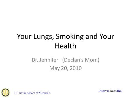 UC Irvine School of Medicine Your Lungs, Smoking and Your Health Dr. Jennifer (Declan's Mom) May 20, 2010 Discover.Teach.Heal.